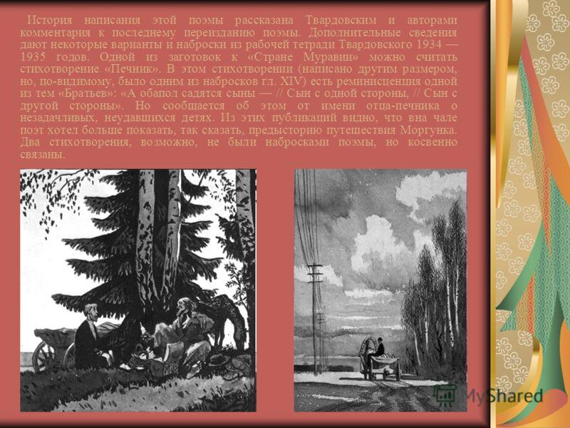 История написания этой поэмы рассказана Твардовским и авторами комментария к последнему переизданию поэмы. Дополнительные сведения дают некоторые варианты и наброски из рабочей тетради Твардовского 1934 1935 годов. Одной из заготовок к «Стране Мурави