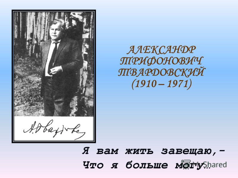Я вам жить завещаю,- Что я больше могу… АЛЕКСАНДР ТРИФОНОВИЧ ТВАРДОВСКИЙ (1910 – 1971)