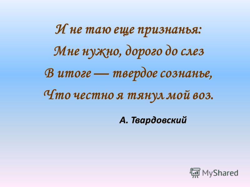 А. Твардовский А. Твардовский И не таю еще признанья: Мне нужно, дорого до слез В итоге твердое сознанье, Что честно я тянул мой воз.