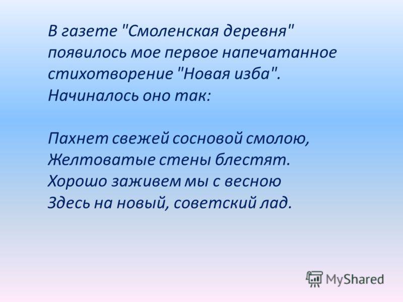 В газете Смоленская деревня появилось мое первое напечатанное стихотворение Новая изба. Начиналось оно так: Пахнет свежей сосновой смолою, Желтоватые стены блестят. Хорошо заживем мы с весною Здесь на новый, советский лад.