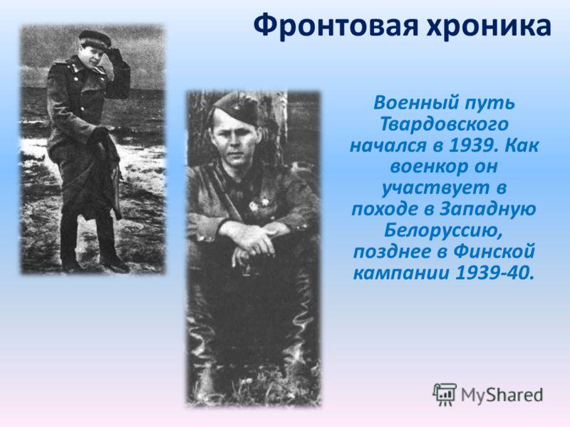 Фронтовая хроника Военный путь Твардовского начался в 1939. Как военкор он участвует в походе в Западную Белоруссию, позднее в Финской кампании 1939-40.