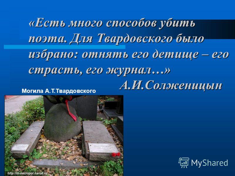 «Есть много способов убить поэта. Для Твардовского было избрано: отнять его детище – его страсть, его журнал…» А.И.Солженицын Могила А.Т.Твардовского