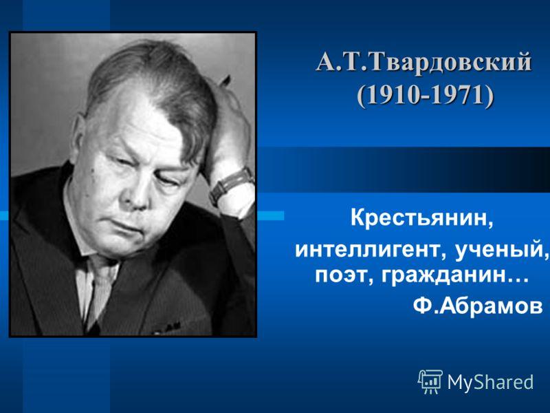 А.Т.Твардовский (1910-1971) Крестьянин, интеллигент, ученый, поэт, гражданин… Ф.Абрамов
