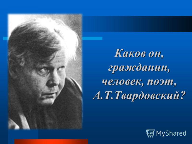 Каков он, гражданин, человек, поэт, А.Т.Твардовский?
