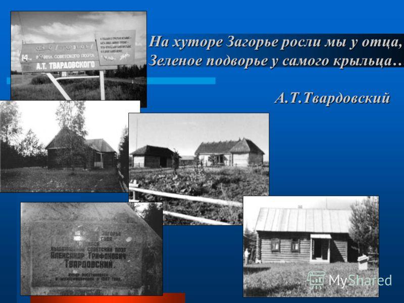 На хуторе Загорье росли мы у отца, Зеленое подворье у самого крыльца… А.Т.Твардовский