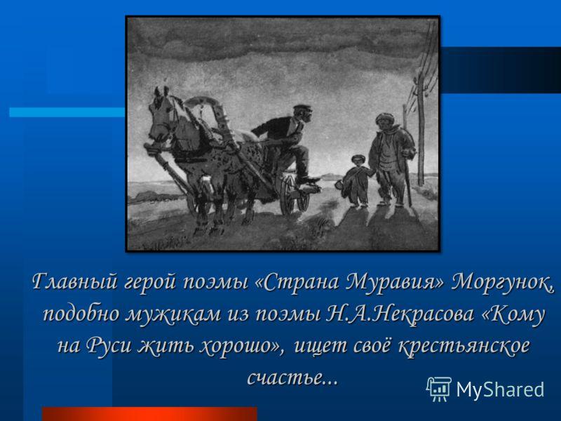 Главный герой поэмы «Страна Муравия» Моргунок, подобно мужикам из поэмы Н.А.Некрасова «Кому на Руси жить хорошо», ищет своё крестьянское счастье...