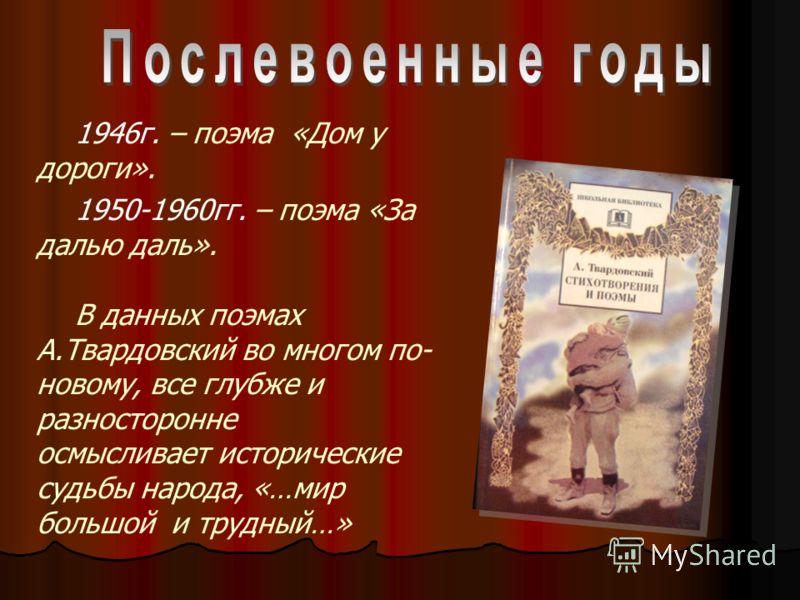 1946г. – поэма «Дом у дороги». 1950-1960гг. – поэма «За далью даль». В данных поэмах А.Твардовский во многом по- новому, все глубже и разносторонне осмысливает исторические судьбы народа, «…мир большой и трудный…»