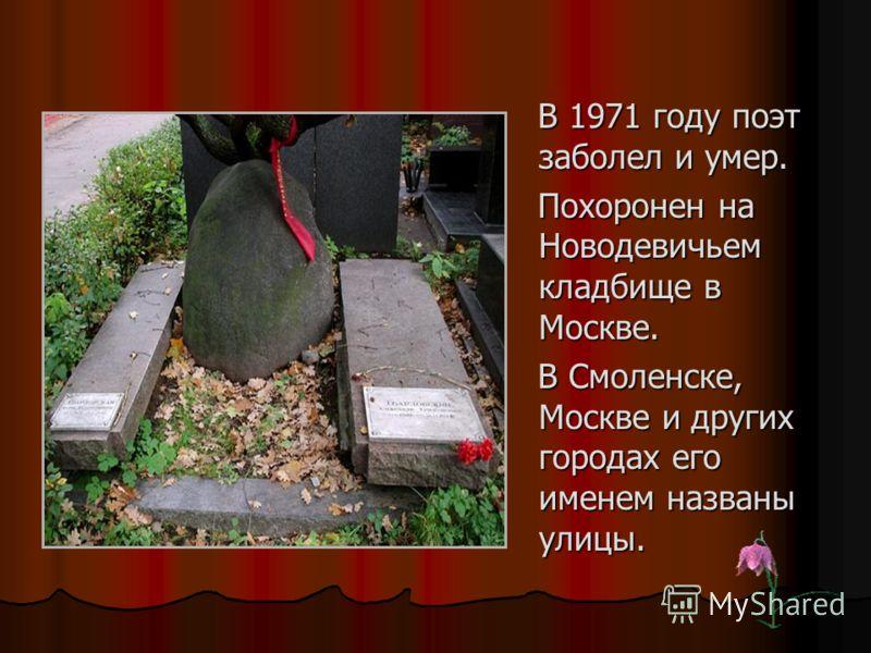 В 1971 году поэт заболел и умер. В 1971 году поэт заболел и умер. Похоронен на Новодевичьем кладбище в Москве. Похоронен на Новодевичьем кладбище в Москве. В Смоленске, Москве и других городах его именем названы улицы. В Смоленске, Москве и других го