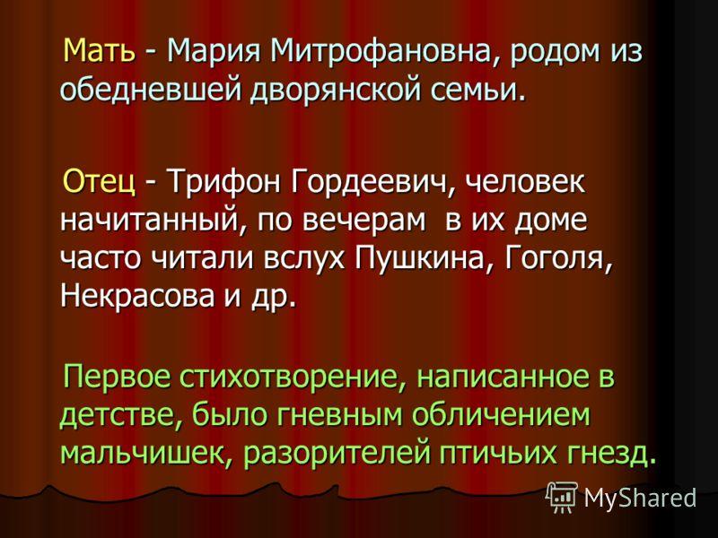 Мать - Мария Митрофановна, родом из обедневшей дворянской семьи. Отец - Трифон Гордеевич, человек начитанный, по вечерам в их доме часто читали вслух Пушкина, Гоголя, Некрасова и др. Первое стихотворение, написанное в детстве, было гневным обличением