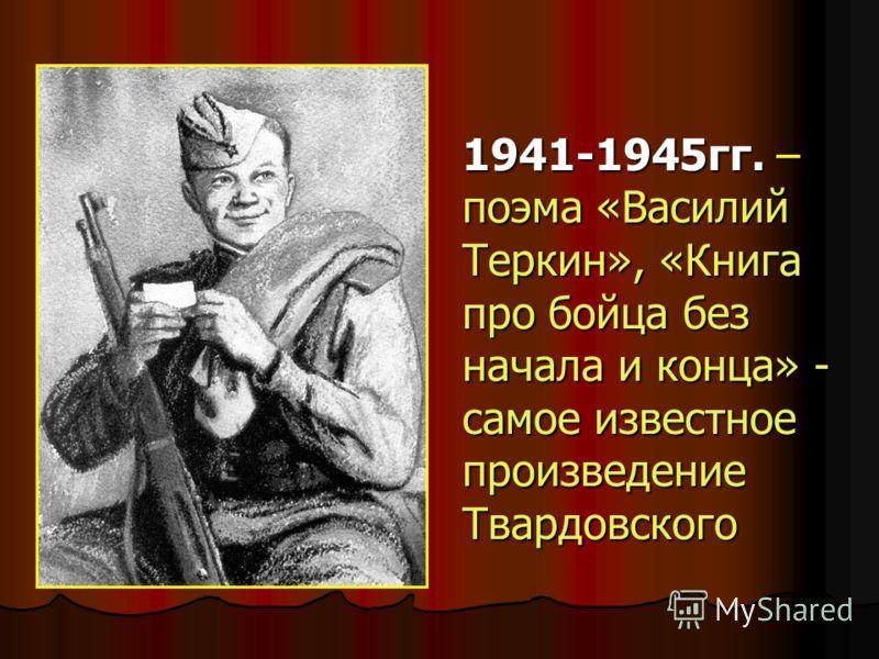 1941-1945гг. – поэма «Василий Теркин», «Книга про бойца без начала и конца» - самое известное произведение Твардовского