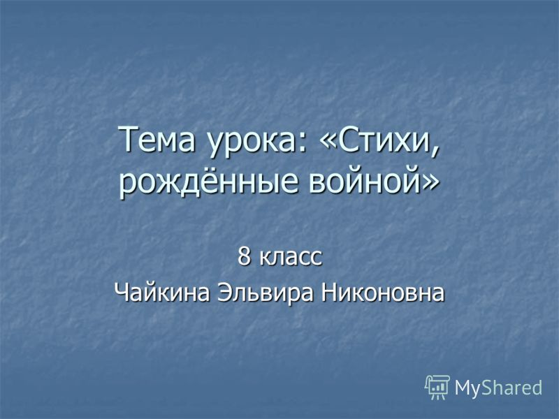 Тема урока: «Стихи, рождённые войной» 8 класс Чайкина Эльвира Никоновна