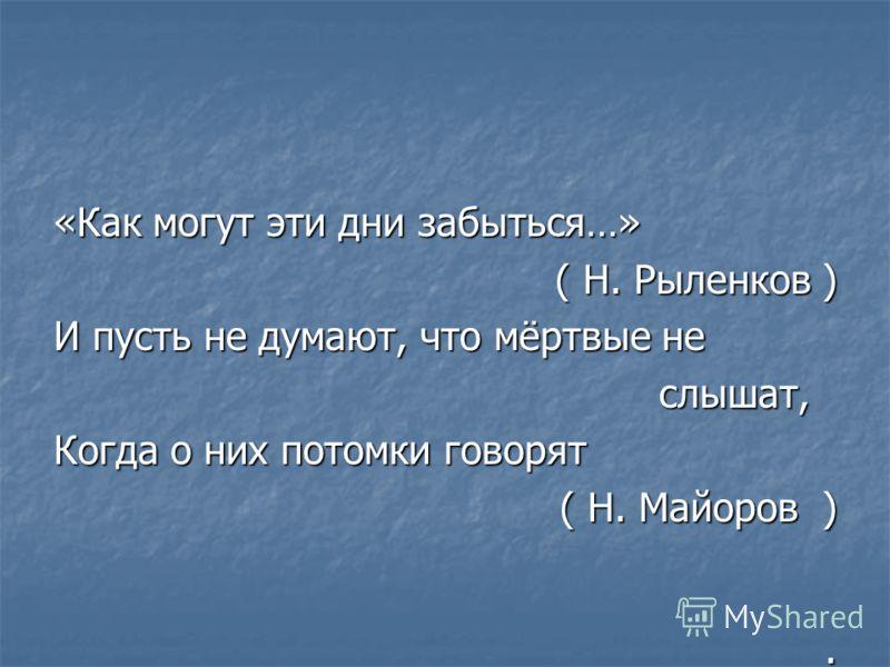 «Как могут эти дни забыться…» ( Н. Рыленков ) И пусть не думают, что мёртвые не слышат, слышат, Когда о них потомки говорят ( Н. Майоров ). ( Н. Майоров ).
