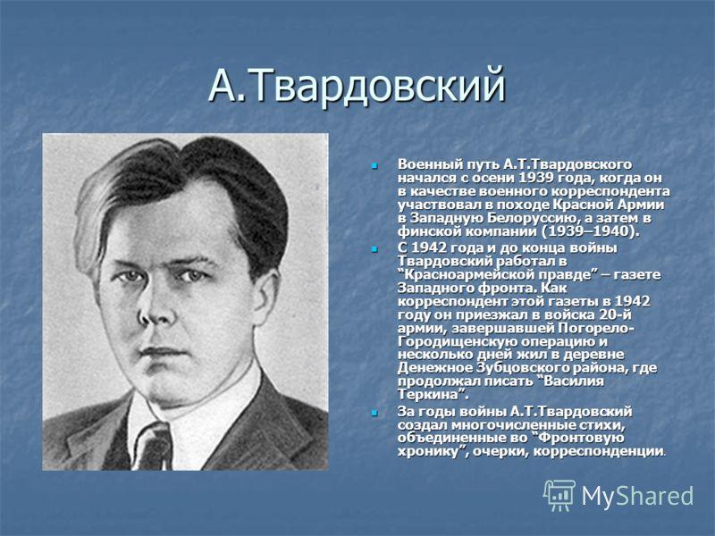 А.Твардовский Военный путь А.Т.Твардовского начался с осени 1939 года, когда он в качестве военного корреспондента участвовал в походе Красной Армии в Западную Белоруссию, а затем в финской компании (1939–1940). Военный путь А.Т.Твардовского начался