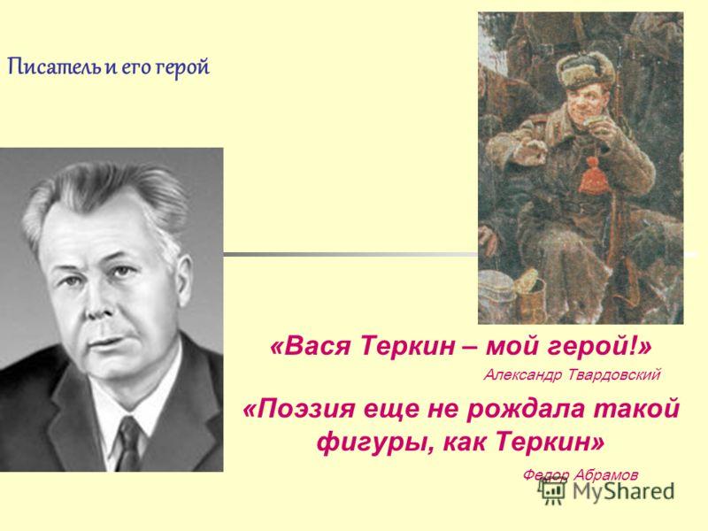 Писатель и его герой «Вася Теркин – мой герой!» Александр Твардовский «Поэзия еще не рождала такой фигуры, как Теркин» Федор Абрамов
