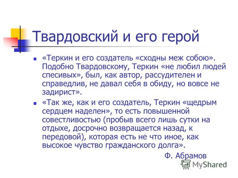 Твардовский и его герой «Теркин и его создатель «сходны меж собою». Подобно Твардовскому, Теркин «не любил людей спесивых», был, как автор, рассудителен и справедлив, не давал себя в обиду, но вовсе не задирист». «Так же, как и его создатель, Теркин