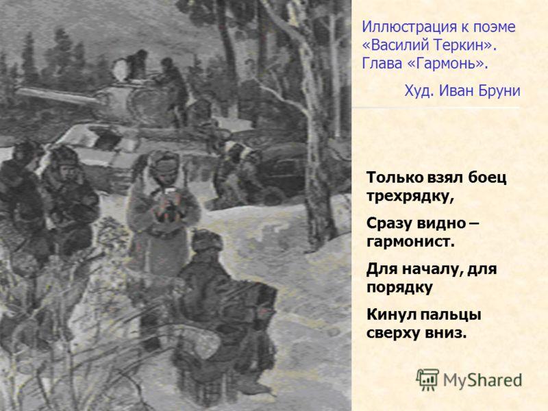 Иллюстрация к поэме «Василий Теркин». Глава «Гармонь». Худ. Иван Бруни Только взял боец трехрядку, Сразу видно – гармонист. Для началу, для порядку Кинул пальцы сверху вниз.