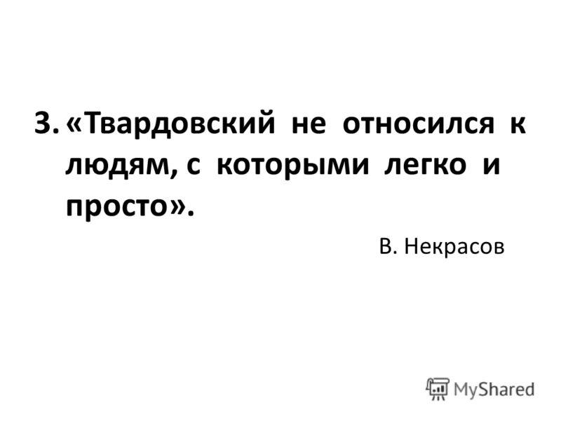 3.«Твардовский не относился к людям, с которыми легко и просто». В. Некрасов