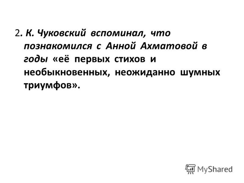 2. К. Чуковский вспоминал, что познакомился с Анной Ахматовой в годы «её первых стихов и необыкновенных, неожиданно шумных триумфов».