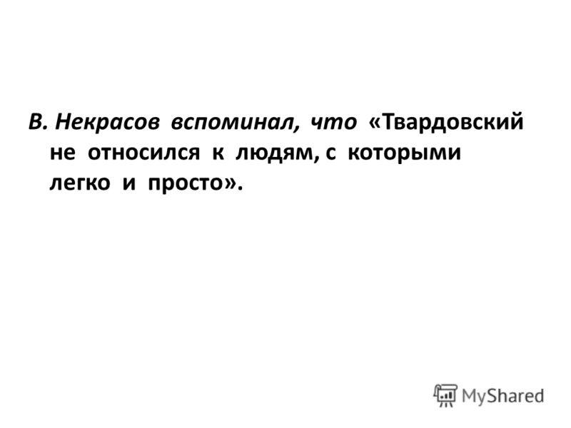В. Некрасов вспоминал, что «Твардовский не относился к людям, с которыми легко и просто».
