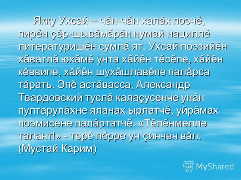 Якку Ухсай – чăн-чăн халăх поэчĕ, пирĕн çĕр-шывăмăрăн нумай нациллĕ литературишĕн сумлă ят. Ухсай поэзийĕн хăватлă юхăмĕ унта хăйĕн тĕсĕпе, хăйĕн кĕввипе, хăйĕн шухăшлавĕпе палăрса тăрать. Эпĕ астăвасса, Александр Твардовский туслă калаçусенче унăн п