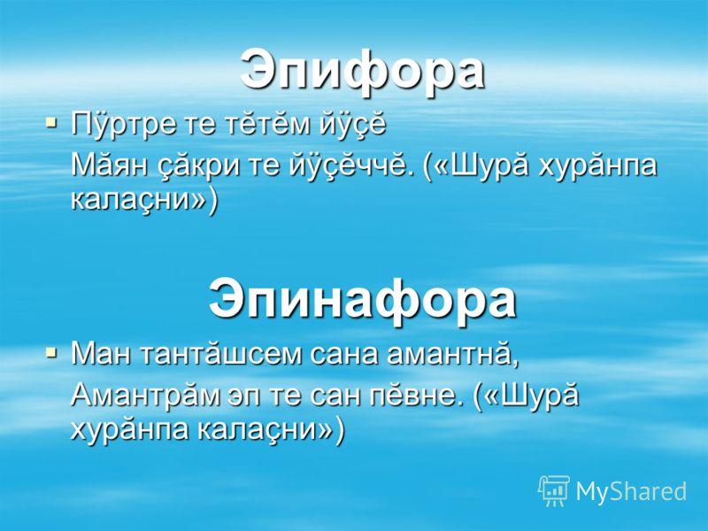 Эпифора Пÿртре те тĕтĕм йÿçĕ Пÿртре те тĕтĕм йÿçĕ Мăян çăкри те йÿçĕччĕ. («Шурă хурăнпа калаçни») Эпинафора Ман тантăшсем сана амантнă, Ман тантăшсем сана амантнă, Амантрăм эп те сан пĕвне. («Шурă хурăнпа калаçни»)