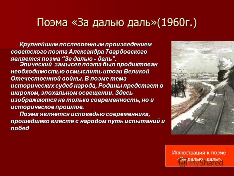 Поэма «За далью даль»(1960г.) Крупнейшим послевоенным произведением советского поэта Александра Твардовского является поэма За далью - даль. Эпический замысел поэта был продиктован необходимостью осмыслить итоги Великой Отечественной войны. В поэме т