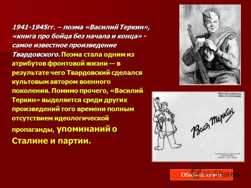 1941-1945гг. – поэма «Василий Теркин», «книга про бойца без начала и конца» - самое известное произведение Твардовского. Поэма стала одним из атрибутов фронтовой жизни в результате чего Твардовский сделался культовым автором военного поколения. Помим