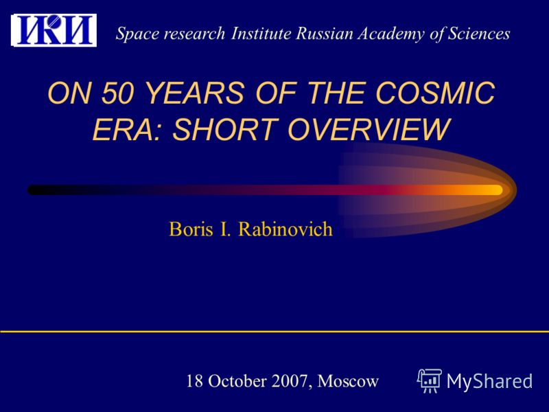 Boris I. Rabinovich ON 50 YEARS OF THE COSMIC ERA: SHORT OVERVIEW Space research Institute Russian Academy of Sciences 18 October 2007, Moscow