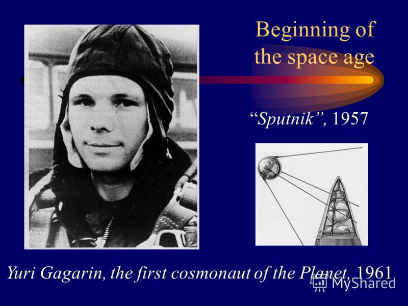 Beginning of the space age Sputnik, 1957 Yuri Gagarin, the first cosmonaut of the Planet, 1961