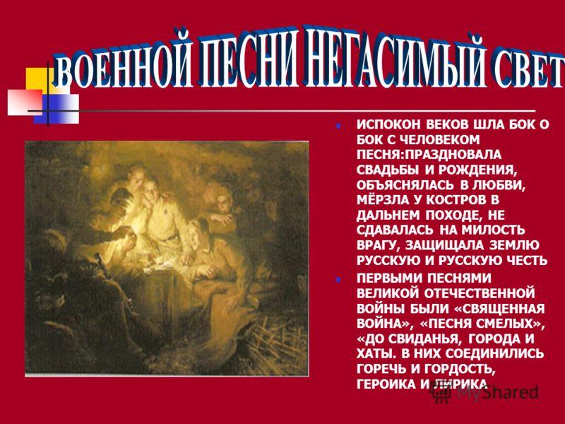 ИСПОКОН ВЕКОВ ШЛА БОК О БОК С ЧЕЛОВЕКОМ ПЕСНЯ:ПРАЗДНОВАЛА СВАДЬБЫ И РОЖДЕНИЯ, ОБЪЯСНЯЛАСЬ В ЛЮБВИ, МЁРЗЛА У КОСТРОВ В ДАЛЬНЕМ ПОХОДЕ, НЕ СДАВАЛАСЬ НА МИЛОСТЬ ВРАГУ, ЗАЩИЩАЛА ЗЕМЛЮ РУССКУЮ И РУССКУЮ ЧЕСТЬ ПЕРВЫМИ ПЕСНЯМИ ВЕЛИКОЙ ОТЕЧЕСТВЕННОЙ ВОЙНЫ БЫ