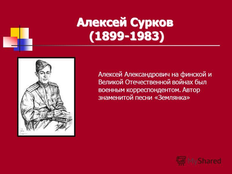 Алексей Сурков (1899-1983) Алексей Александрович на финской и Великой Отечественной войнах был военным корреспондентом. Автор знаменитой песни «Землянка»