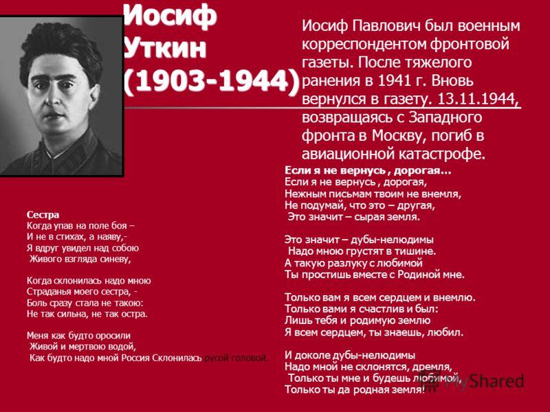 Иосиф Уткин (1903-1944) Иосиф Павлович был военным корреспондентом фронтовой газеты. После тяжелого ранения в 1941 г. Вновь вернулся в газету. 13.11.1944, возвращаясь с Западного фронта в Москву, погиб в авиационной катастрофе. Если я не вернусь, дор