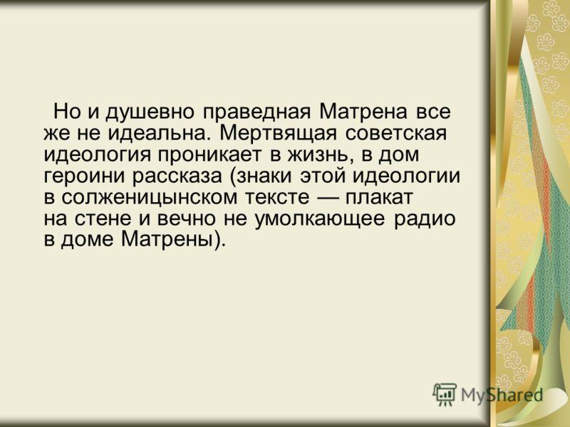 Но и душевно праведная Матрена все же не идеальна. Мертвящая советская идеология проникает в жизнь, в дом героини рассказа (знаки этой идеологии в солженицынском тексте плакат на стене и вечно не умолкающее радио в доме Матрены).