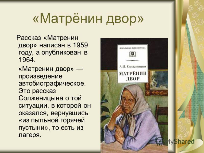 Рассказ «Матренин двор» написан в 1959 году, а опубликован в 1964. «Матренин двор» произведение автобиографическое. Это рассказ Солженицына о той ситуации, в которой он оказался, вернувшись «из пыльной горячей пустыни», то есть из лагеря.