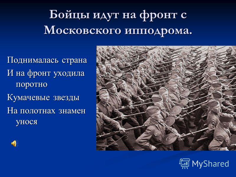 Бойцы идут на фронт с Московского ипподрома. Поднималась страна И на фронт уходила поротно Кумачевые звезды На полотнах знамен унося