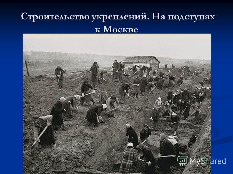 Строительство укреплений. На подступах к Москве Строительство укреплений. На подступах к Москве