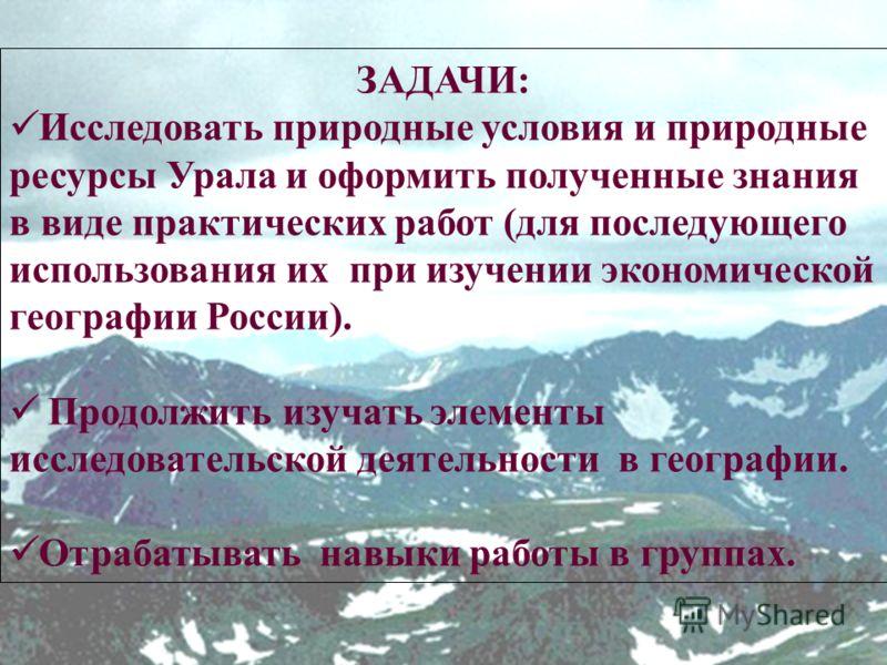 ЗАДАЧИ: Исследовать природные условия и природные ресурсы Урала и оформить полученные знания в виде практических работ (для последующего использования их при изучении экономической географии России). Продолжить изучать элементы исследовательской деят