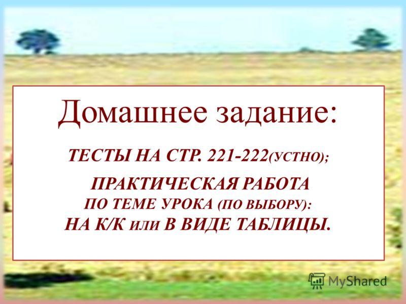Домашнее задание: ТЕСТЫ НА СТР. 221-222 (УСТНО); ПРАКТИЧЕСКАЯ РАБОТА ПО ТЕМЕ УРОКА (ПО ВЫБОРУ): НА К/К ИЛИ В ВИДЕ ТАБЛИЦЫ.