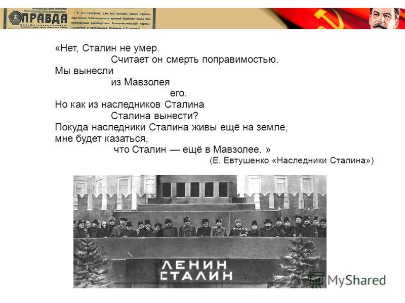 «Нет, Сталин не умер. Считает он смерть поправимостью. Мы вынесли из Мавзолея его. Но как из наследников Сталина Сталина вынести? Покуда наследники Сталина живы ещё на земле, мне будет казаться, что Сталин ещё в Мавзолее. » (Е. Евтушенко «Наследники