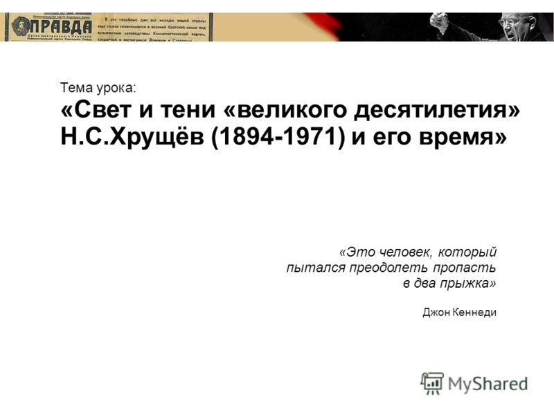 Тема урока: «Свет и тени «великого десятилетия» Н.С.Хрущёв (1894-1971) и его время» «Это человек, который пытался преодолеть пропасть в два прыжка» Джон Кеннеди