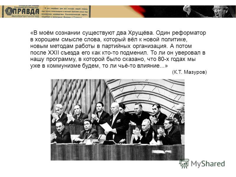 «В моём сознании существуют два Хрущёва. Один реформатор в хорошем смысле слова, который вёл к новой политике, новым методам работы в партийных организация. А потом после XXII съезда его как кто-то подменил. То ли он уверовал в нашу программу, в кото