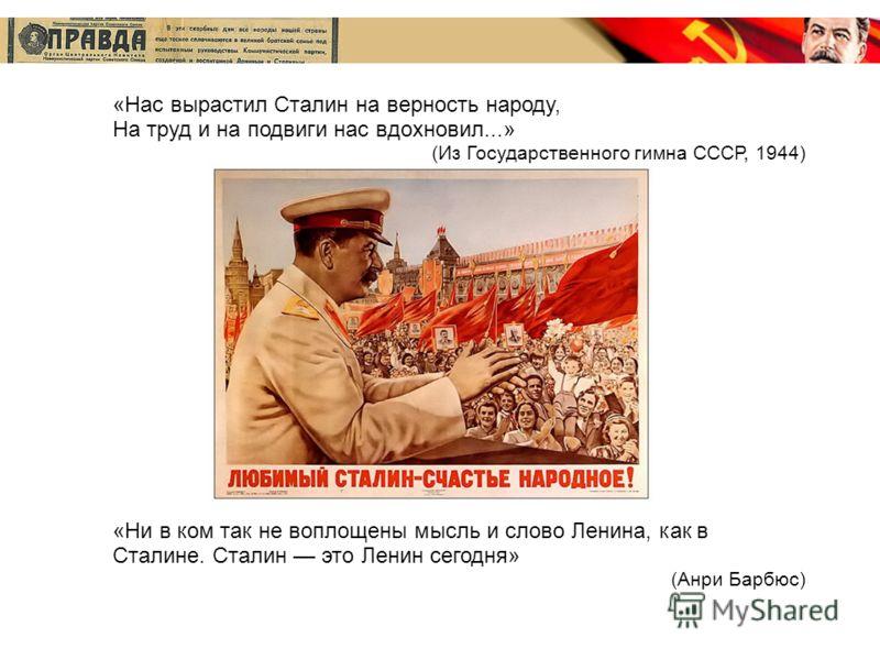 «Нас вырастил Сталин на верность народу, На труд и на подвиги нас вдохновил...» (Из Государственного гимна СССР, 1944) «Ни в ком так не воплощены мысль и слово Ленина, как в Сталине. Сталин это Ленин сегодня» (Анри Барбюс)