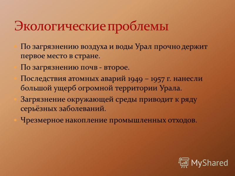 По загрязнению воздуха и воды Урал прочно держит первое место в стране. По загрязнению почв - второе. Последствия атомных аварий 1949 – 1957 г. нанесли большой ущерб огромной территории Урала. Загрязнение окружающей среды приводит к ряду серьёзных за