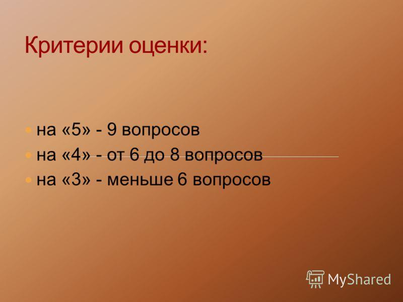на «5» - 9 вопросов на «4» - от 6 до 8 вопросов на «3» - меньше 6 вопросов