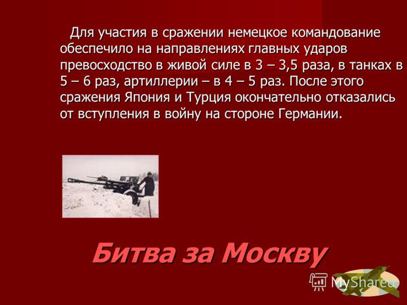 Битва за Москву Для участия в сражении немецкое командование обеспечило на направлениях главных ударов превосходство в живой силе в 3 – 3,5 раза, в танках в 5 – 6 раз, артиллерии – в 4 – 5 раз. После этого сражения Япония и Турция окончательно отказа