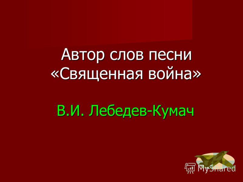 В.И. Лебедев-Кумач Автор слов песни «Священная война» Автор слов песни «Священная война»