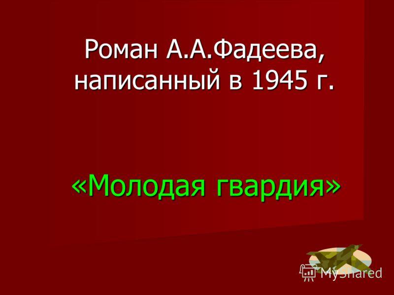 «Молодая гвардия» Роман А.А.Фадеева, написанный в 1945 г.