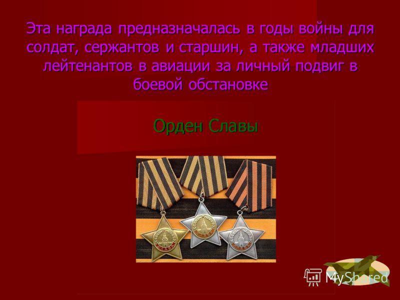 Эта награда предназначалась в годы войны для солдат, сержантов и старшин, а также младших лейтенантов в авиации за личный подвиг в боевой обстановке