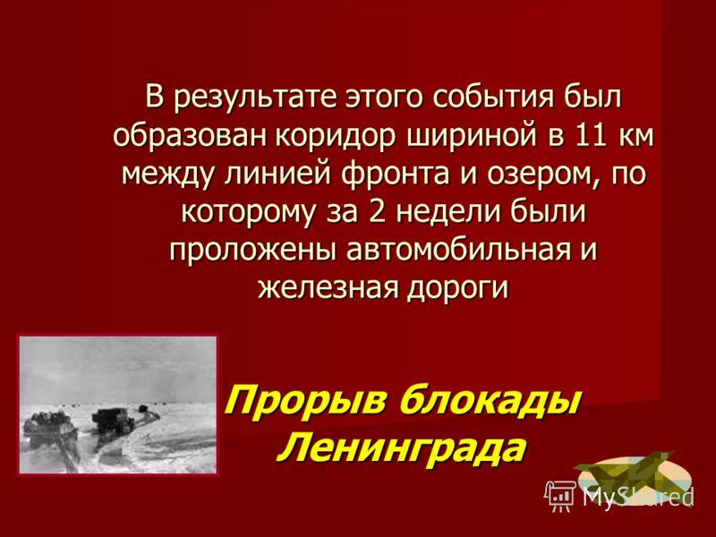 В результате этого события был образован коридор шириной в 11 км между линией фронта и озером, по которому за 2 недели были проложены автомобильная и железная дороги Прорыв блокады Ленинграда
