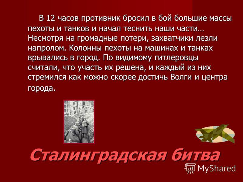 Сталинградская битва В 12 часов противник бросил в бой большие массы пехоты и танков и начал теснить наши части… Несмотря на громадные потери, захватчики лезли напролом. Колонны пехоты на машинах и танках врывались в город. По видимому гитлеровцы счи